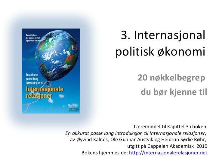 3. Internasjonal politisk økonomi 20 nøkkelbegrep  du bør kjenne til Læremiddel til Kapittel 3 i boken  En akkurat passe l...