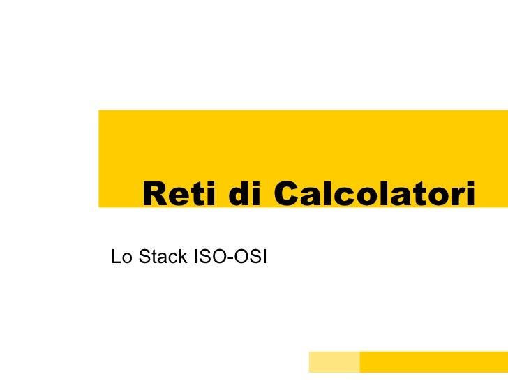 Reti di Calcolatori Lo Stack ISO-OSI