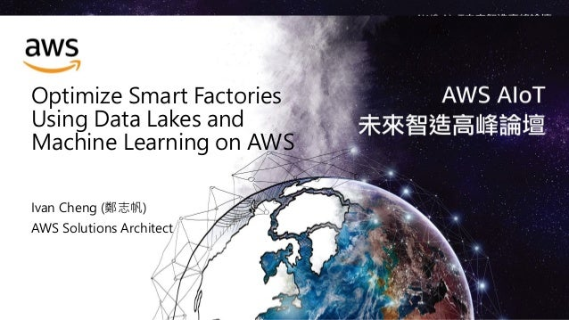 Optimize Smart Factories Using Data Lakes and Machine Learning on AWS Ivan Cheng (鄭志帆) AWS Solutions Architect