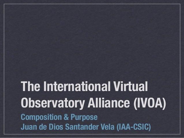 The International VirtualObservatory Alliance (IVOA)Composition & PurposeJuan de Dios Santander Vela (IAA-CSIC)