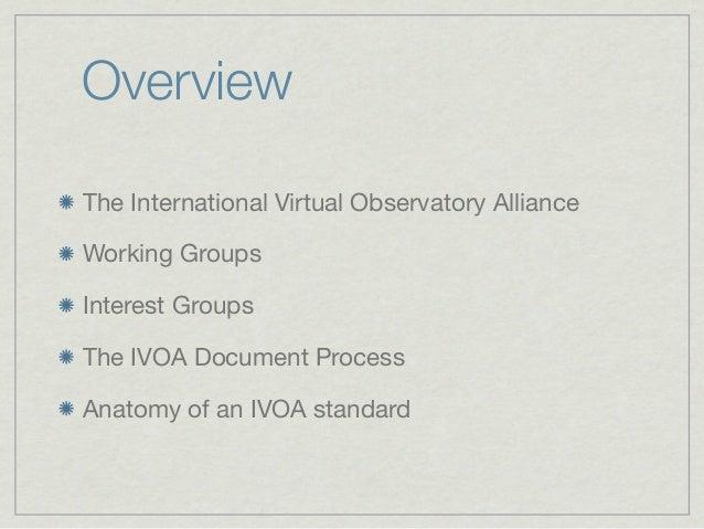 OverviewThe International Virtual Observatory AllianceWorking GroupsInterest GroupsThe IVOA Document ProcessAnatomy of an ...