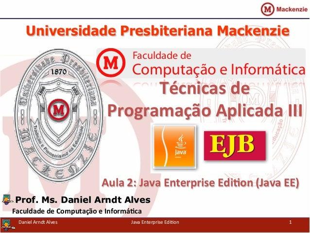 Universidade Presbiteriana Mackenzie   Aula  2:  Java  Enterprise  Edi3on  (Java  EE)   Prof. Ms. Daniel A...