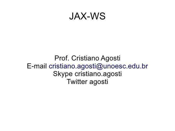 JAX-WS         Prof. Cristiano AgostiE-mail cristiano.agosti@unoesc.edu.br        Skype cristiano.agosti              Twit...