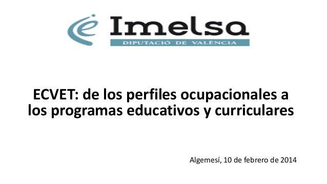ECVET: de los perfiles ocupacionales a los programas educativos y curriculares Algemesí, 10 de febrero de 2014