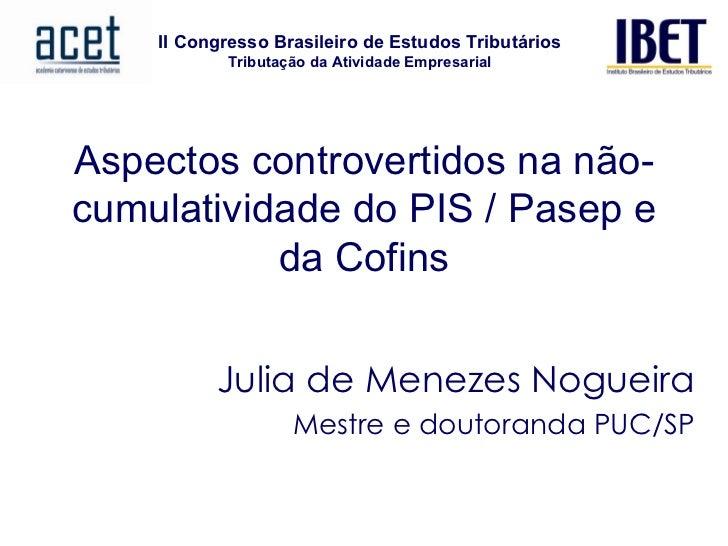Aspectos controvertidos na não-cumulatividade do PIS / Pasep e da Cofins Julia de Menezes Nogueira Mestre e doutoranda PUC...
