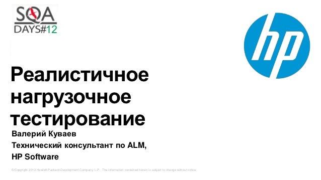 РеалистичноенагрузочноетестированиеВалерий КуваевТехнический консультант по ALM,HP Software© Copyright 2012 Hewlett-Packar...