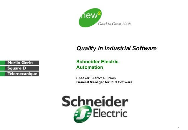 1 Quality in Industrial Software Schneider Electric Automation Speaker : Jerôme Firmin General Manager for PLC Software