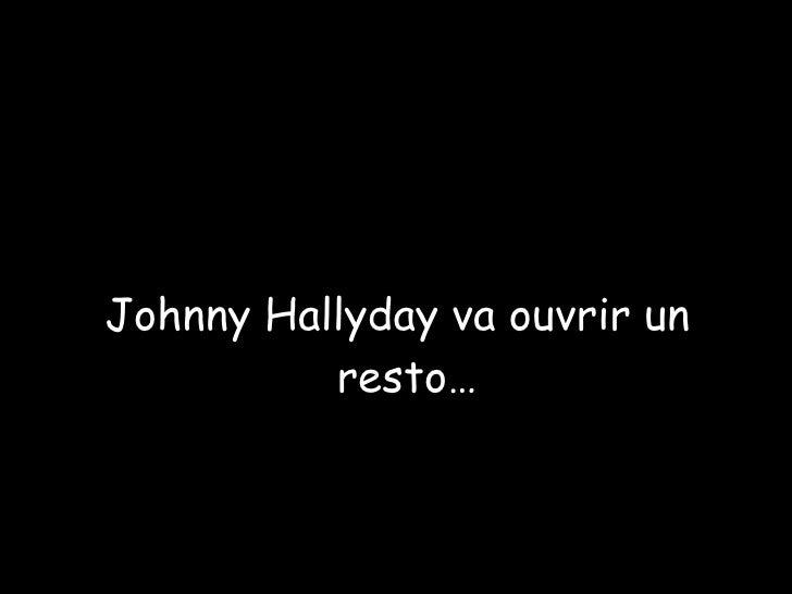 <ul><ul><ul><ul><ul><li>Johnny Hallyday va ouvrir un resto… </li></ul></ul></ul></ul></ul>Diaporama PPS réalisé pour http:...