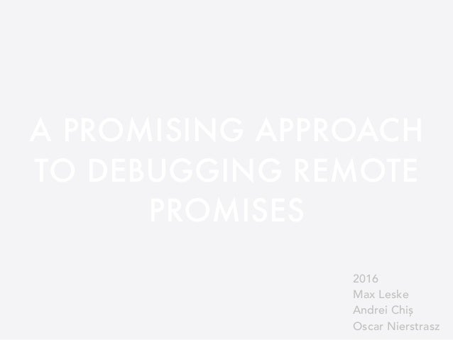 A PROMISING APPROACH TO DEBUGGING REMOTE PROMISES 2016 Max Leske Andrei Chiș Oscar Nierstrasz