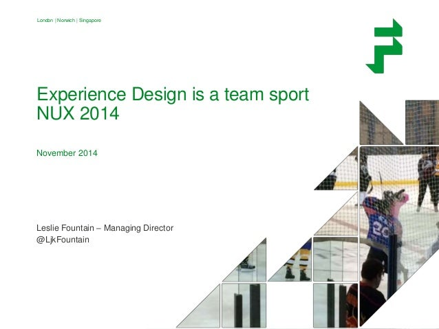 London | Norwich | Singapore  Experience Design is a team sport  NUX 2014  November 2014  Leslie Fountain – Managing Direc...