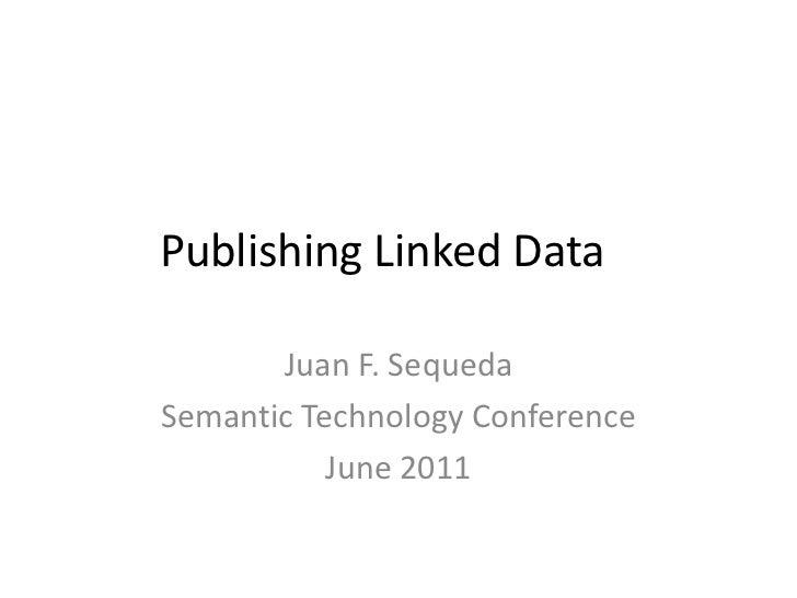 Publishing Linked Data<br />Juan F. Sequeda<br />Semantic Technology Conference<br />June 2011<br />