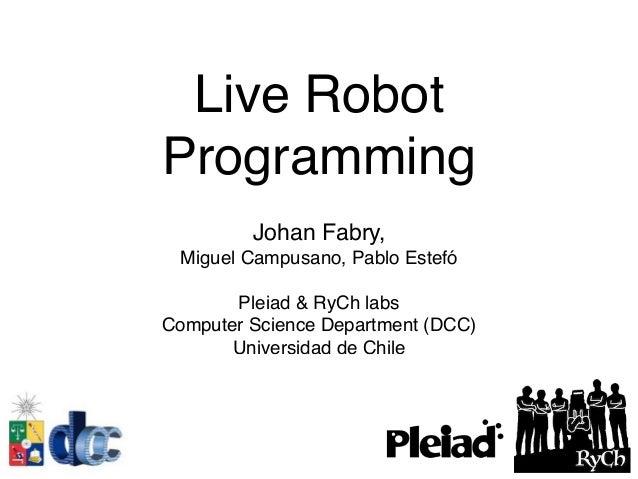 Live Robot Programming Johan Fabry, Miguel Campusano, Pablo Estefó Pleiad & RyCh labs Computer Science Department (DCC) Un...