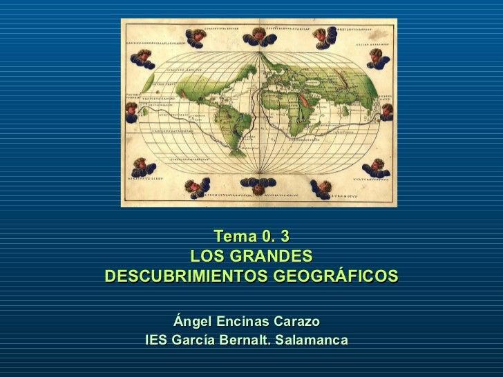 <ul><li>Tema 0. 3 </li></ul><ul><li>LOS GRANDES </li></ul><ul><li>DESCUBRIMIENTOS GEOGRÁFICOS </li></ul>Ángel Encinas Cara...