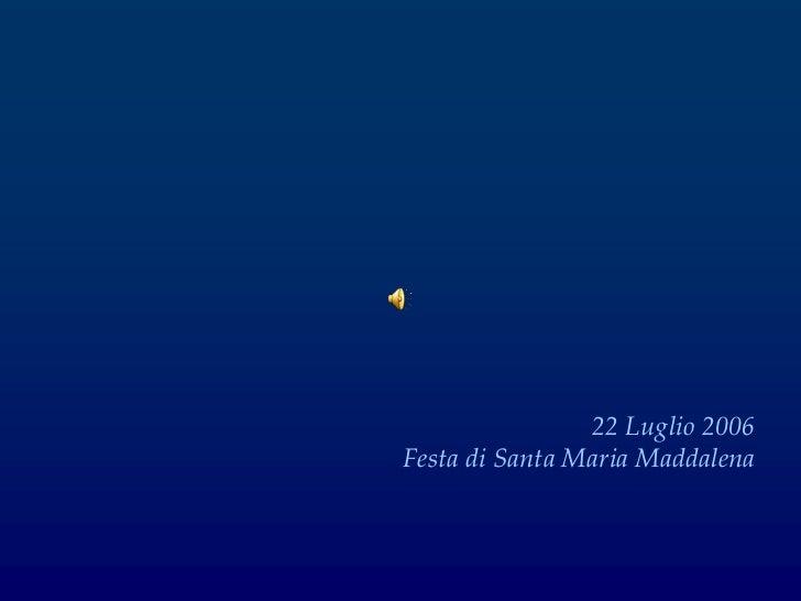 22 Luglio 2006Festa di Santa Maria Maddalena