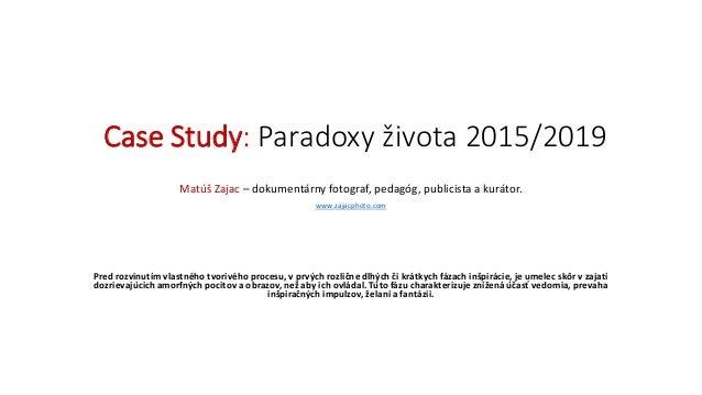 Case Study: Paradoxy života 2015/2019 Matúš Zajac – dokumentárny fotograf, pedagóg, publicista a kurátor. www.zajacphoto.c...