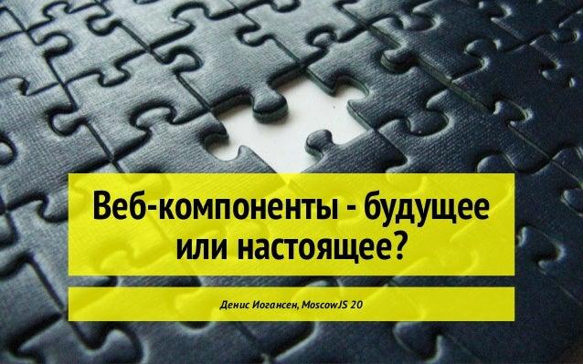 Веб-компоненты -будущее или настоящее? Денис Иогансен,MoscowJS 20