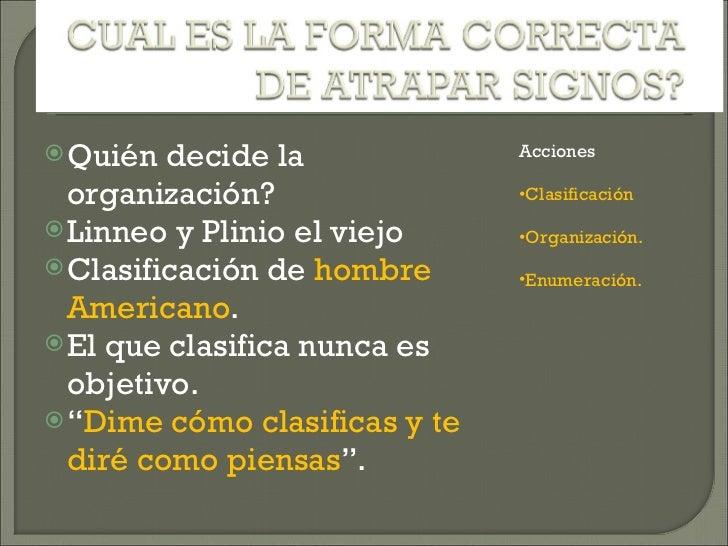 <ul><li>Quién decide la organización? </li></ul><ul><li>Linneo y Plinio el viejo </li></ul><ul><li>Clasificación de  hombr...