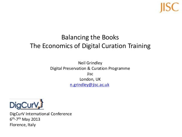 Balancing the BooksThe Economics of Digital Curation TrainingNeil GrindleyDigital Preservation & Curation ProgrammeJiscLon...