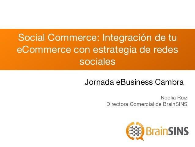 Social Commerce: Integración de tu eCommerce con estrategia de redes sociales Noelia Ruiz Directora Comercial de BrainSINS...