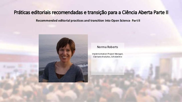 Norma Roberts Implementation Project Manager, Clarivate Analytics, ScholarOne Práticas editoriais recomendadas e transição...