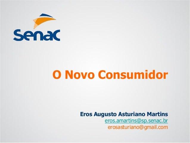 Eros Augusto Asturiano Martins  eros.amartins@sp.senac.br  erosasturiano@gmail.com  O Novo Consumidor