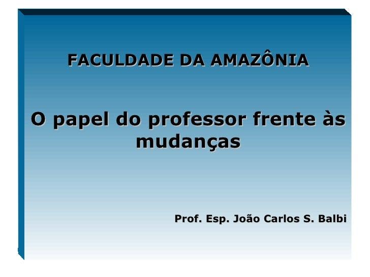 FACULDADE DA AMAZÔNIA O papel do professor frente às mudanças Prof. Esp. João Carlos S. Balbi