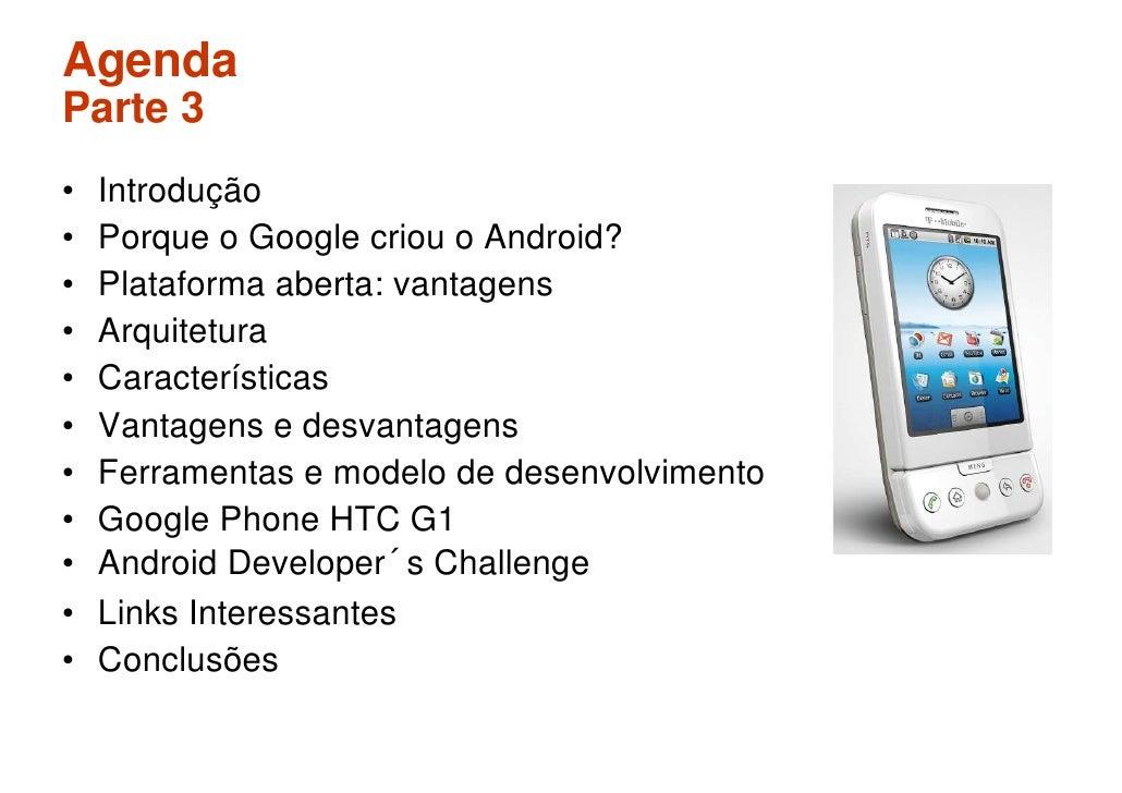 Agenda Parte 3 •   Introdução •   Porque o Google criou o Android? •   Plataforma aberta: vantagens •   Arquitetura •   Ca...