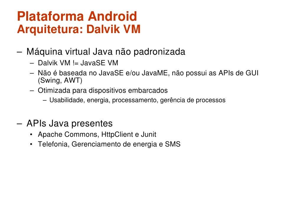 Plataforma Android Arquitetura: Dalvik VM – Máquina virtual Java não padronizada   – Dalvik VM != JavaSE VM   – Não é base...