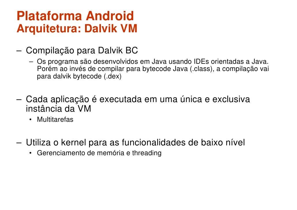 Plataforma Android Arquitetura: Dalvik VM – Compilação para Dalvik BC    – Os programa são desenvolvidos em Java usando ID...