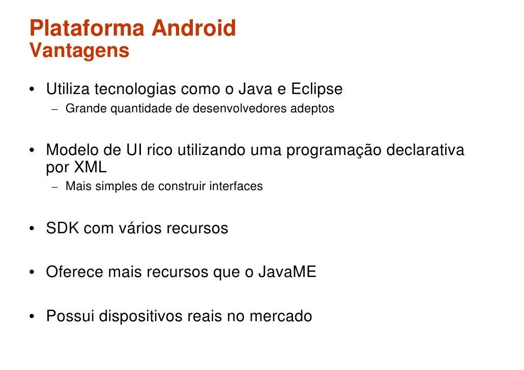 Plataforma Android Vantagens • Utiliza tecnologias como o Java e Eclipse    – Grande quantidade de desenvolvedores adeptos...