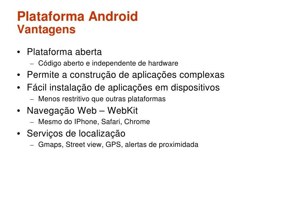 Plataforma Android Vantagens • Plataforma aberta    – Código aberto e independente de hardware • Permite a construção de a...