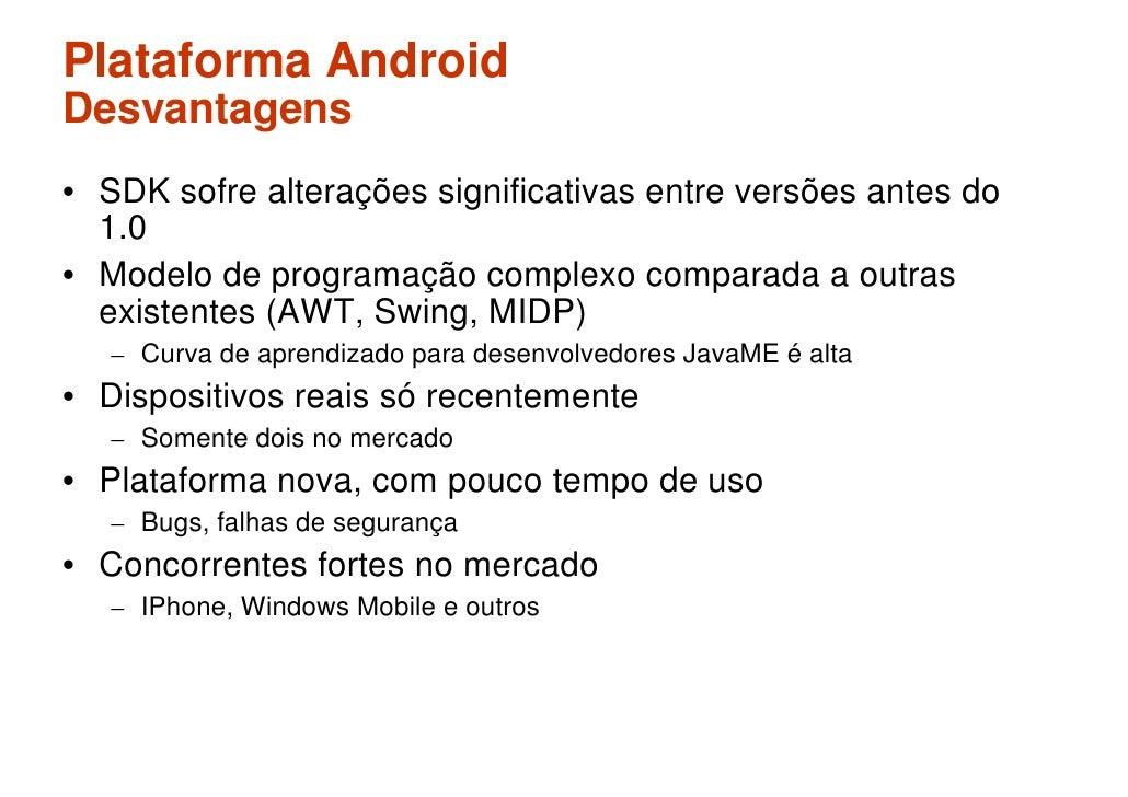 Plataforma Android Desvantagens • SDK sofre alterações significativas entre versões antes do   1.0 • Modelo de programação...