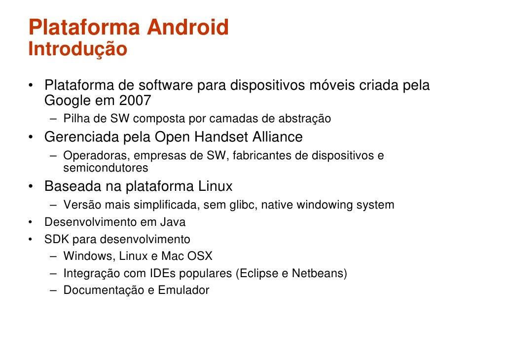 Plataforma Android Introdução • Plataforma de software para dispositivos móveis criada pela   Google em 2007    – Pilha de...