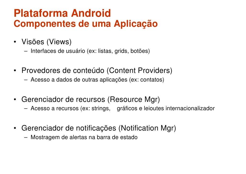 Plataforma Android Componentes de uma Aplicação • Visões (Views)    – Interfaces de usuário (ex: listas, grids, botões)   ...