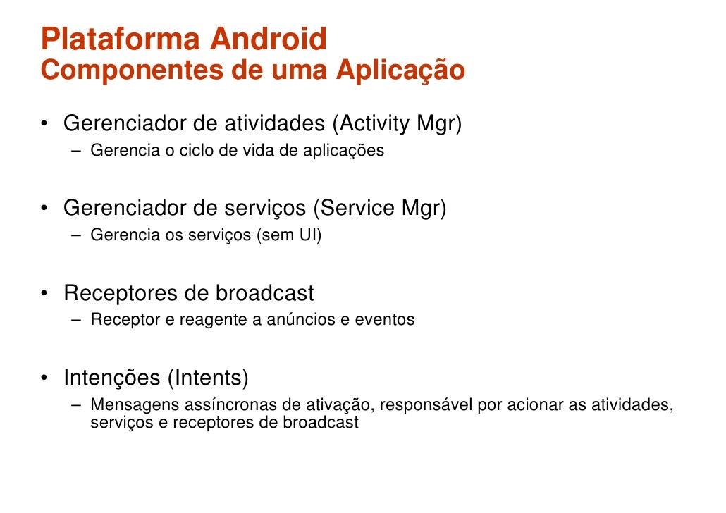 Plataforma Android Componentes de uma Aplicação • Gerenciador de atividades (Activity Mgr)    – Gerencia o ciclo de vida d...