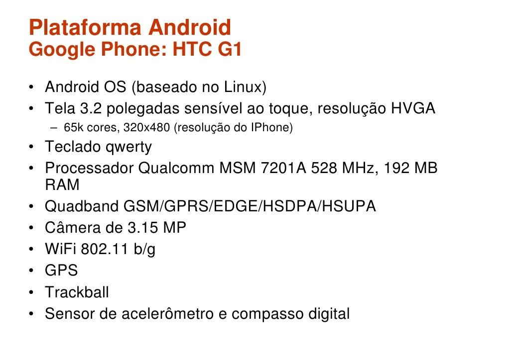 Plataforma Android Google Phone: HTC G1 • Android OS (baseado no Linux) • Tela 3.2 polegadas sensível ao toque, resolução ...
