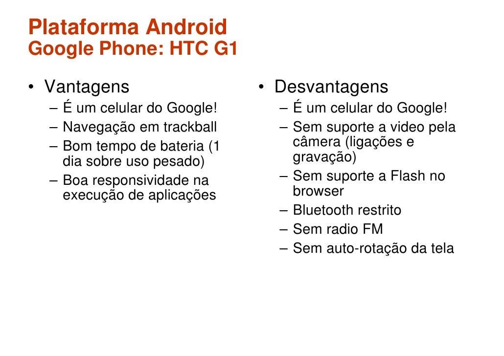 Plataforma Android Google Phone: HTC G1 • Vantagens                   • Desvantagens   – É um celular do Google!     – É u...