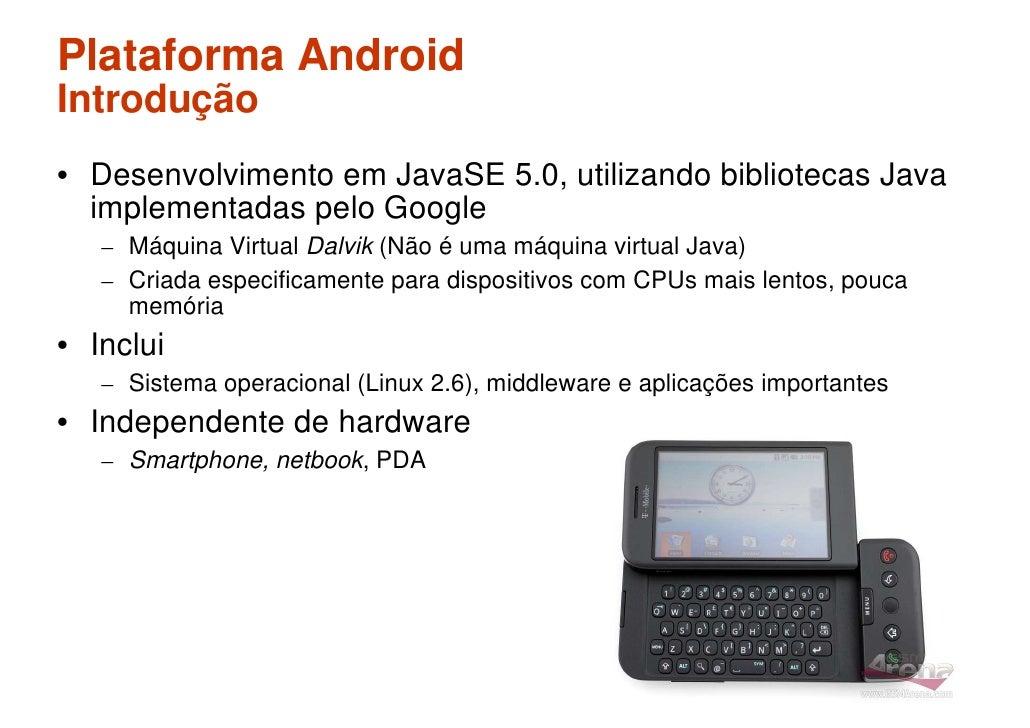 Plataforma Android Introdução • Desenvolvimento em JavaSE 5.0, utilizando bibliotecas Java   implementadas pelo Google    ...