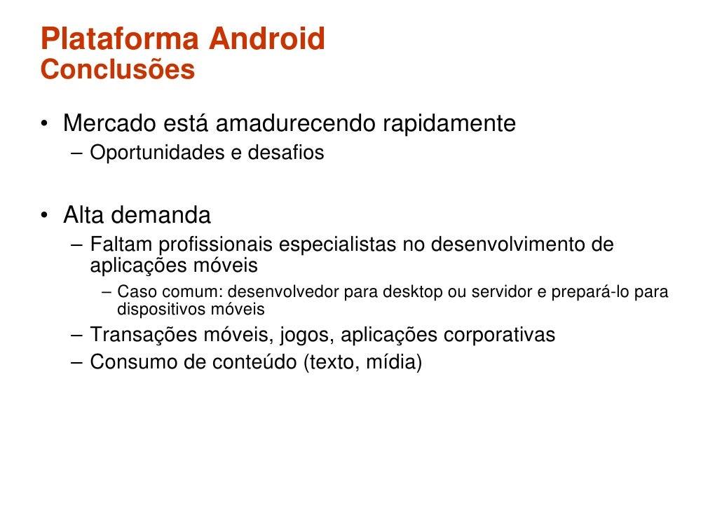 Plataforma Android Conclusões • Mercado está amadurecendo rapidamente   – Oportunidades e desafios   • Alta demanda   – Fa...