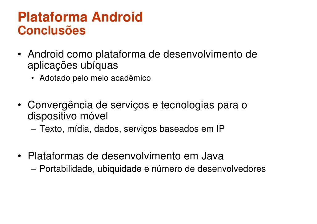 Plataforma Android Conclusões • Android como plataforma de desenvolvimento de   aplicações ubíquas   • Adotado pelo meio a...