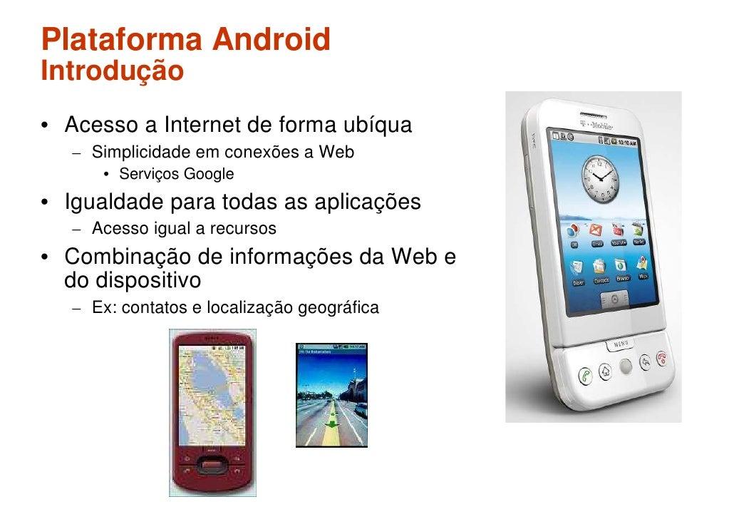 Plataforma Android Introdução • Acesso a Internet de forma ubíqua   – Simplicidade em conexões a Web      • Serviços Googl...
