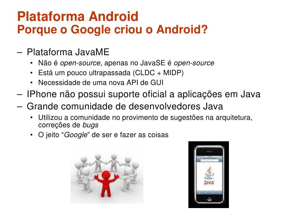 Plataforma Android Porque o Google criou o Android? – Plataforma JavaME    • Não é open-source, apenas no JavaSE é open-so...