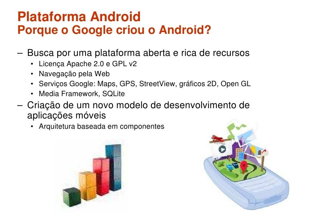 Plataforma Android Porque o Google criou o Android? – Busca por uma plataforma aberta e rica de recursos   •   Licença Apa...