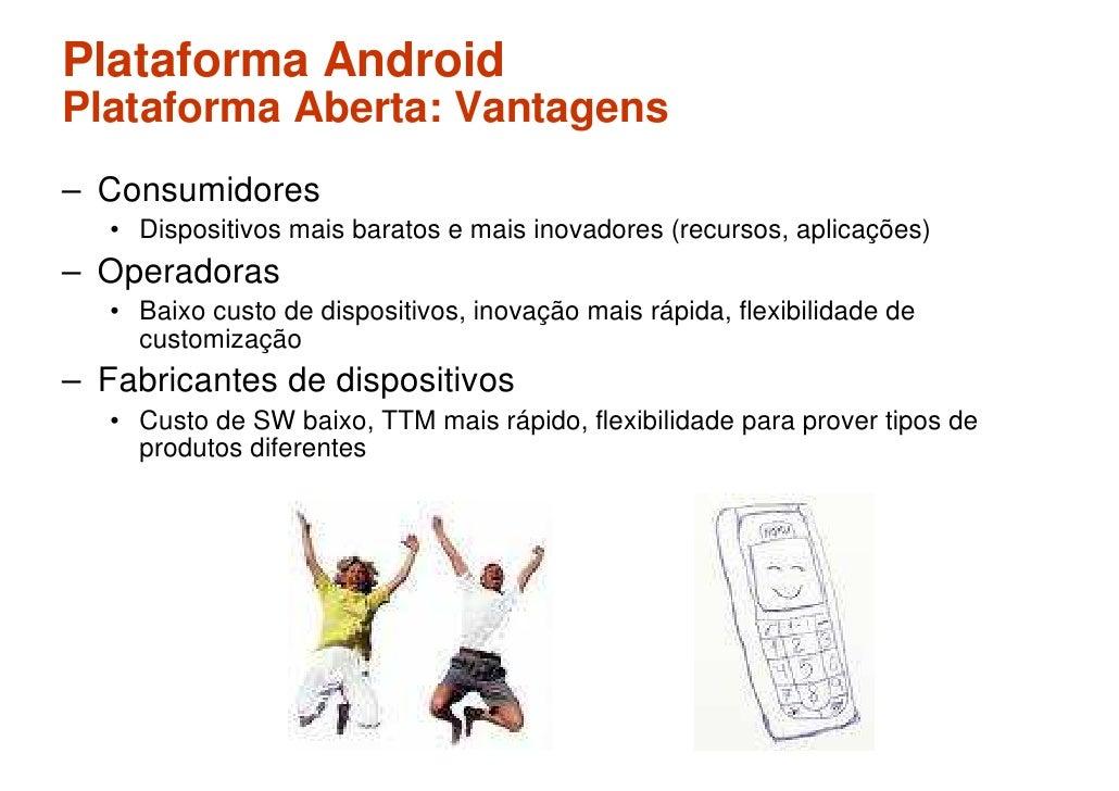 Plataforma Android Plataforma Aberta: Vantagens – Consumidores    • Dispositivos mais baratos e mais inovadores (recursos,...