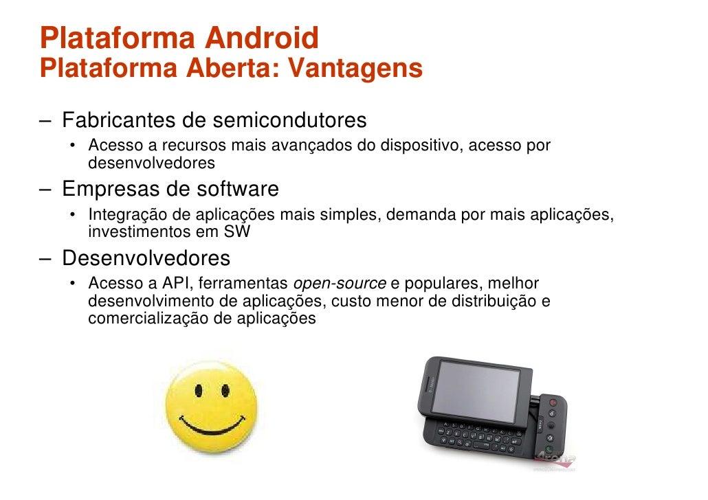 Plataforma Android Plataforma Aberta: Vantagens – Fabricantes de semicondutores   • Acesso a recursos mais avançados do di...