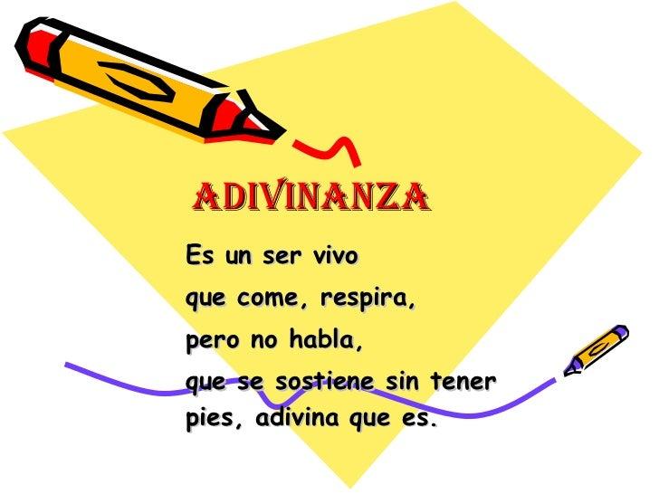ADIVINANZA Es un ser vivo que come, respira, pero no habla,  que se sostiene sin tener pies, adivina que es.