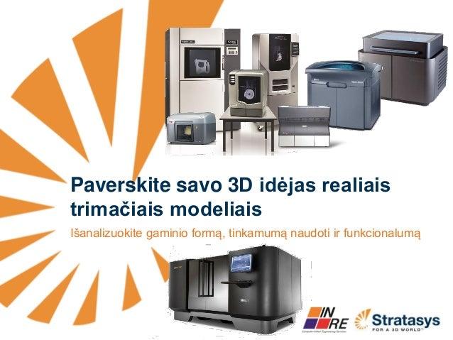 Paverskite savo 3D idėjas realiais trimačiais modeliais  Išanalizuokite gaminio formą, tinkamumą naudoti ir funkcionalumą