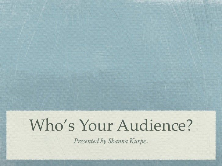Who's Your Audience?     Presented by Shanna Kurpe
