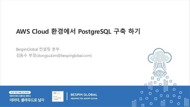 BespinGlobal 컨설팅 본부 김동수 부장(dongsu.kim@bespinglobal.com) AWS Cloud 환경에서 PostgreSQL 구축 하기
