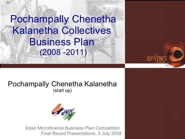 Srijan  Microfinance Business Plan Competition  Final Round Presentations, 3 July 2008 Pochampally Chenetha Kalanetha (sta...
